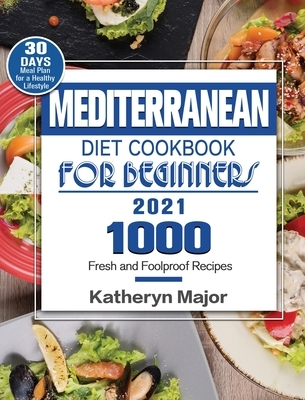 Mediterranean Diet Cookbook For Beginners 2021: 1000 Fresh and Foolproof Recipes with 30-Day Meal Plan for a Healthy Lifestyle