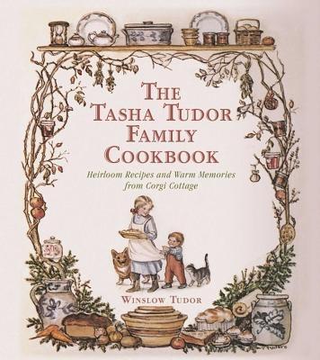 The Tasha Tudor Family Cookbook: Heirloom Recipes and Warm Memories from Corgi Cottage