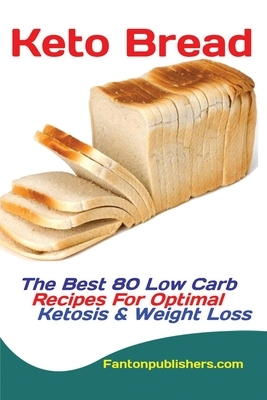 Keto Bread: The Best 80 Low Carb Recipes For Optimal Ketosis & Weight Loss