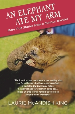 An Elephant Ate My Arm: More True Stories from a Curious Traveler