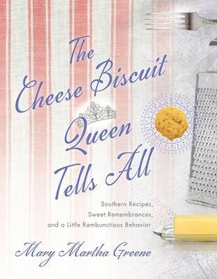 The Cheese Biscuit Queen Tells All: Southern Recipes, Sweet Remembrances, and a Little Rambunctious Behavior