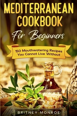 Mediterranean Cookbook For Beginners: 150 Mouthwatering Recipes You Cannot Live Without