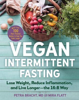 Vegan Intermittent Fasting: Lose Weight, Reduce Inflammation, and Live Longer--The 16:8 Way--With Over 100 Plant-Powered Recipes to Keep You Fulle