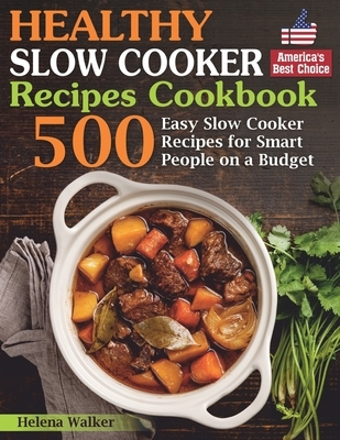 Healthy Slow Cooker Recipes Cookbook: 500 Easy Slow Cooker Recipes for Smart People on a Budget. (Bonus! Low-Carb, Keto, Vegan, Vegetarian and Mediter