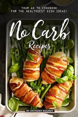 No Carb Recipes: Your GO TO Cookbook for the Healthiest Dish Ideas!