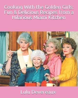 Cooking With the Golden Girls: Fun & Delicious Recipes from a Hilarious Miami Kitchen