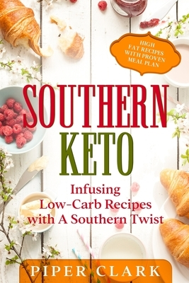 Southern Keto: Infusing Low-Carb Recipes with A Southern Twist - High Fat Recipes With Proven Meal Plan
