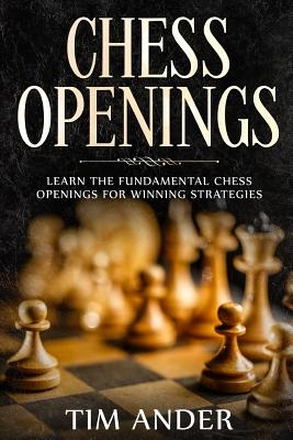 Chess Openings: Learn the Fundamental Chess Openings for Winning Strategies