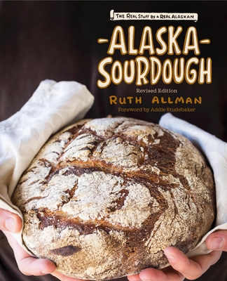 Alaska Sourdough, Revised Edition: The Real Stuff by a Real Alaskan