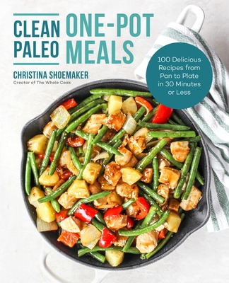 Clean Paleo One-Pot Meals: 100 Delicious Recipes from Pan to Plate in 30 Minutes or Less