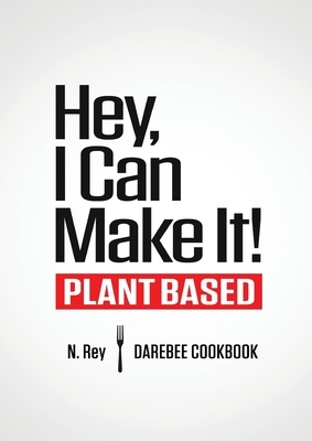 Hey, I Can Make It!: Plant-Based Darebee Cook Book