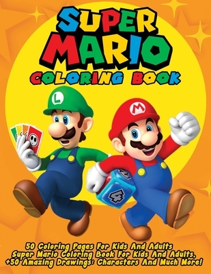 Super Mario Coloring Book: 50 Coloring Pages For Kids And Adults Super Mario Coloring Book For Kids And Adults, + 50 Amazing Drawings: Characters