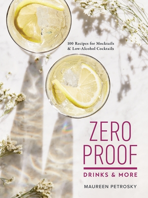 Zero Proof Drinks and More: 100 Recipes for Mocktails and Low-Alcohol Cocktails