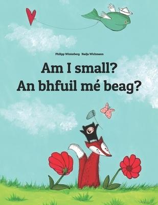 Am I small? An bhfuil m? beag?: Children's Picture Book English-Irish Gaelic (Bilingual Edition/Dual Language)