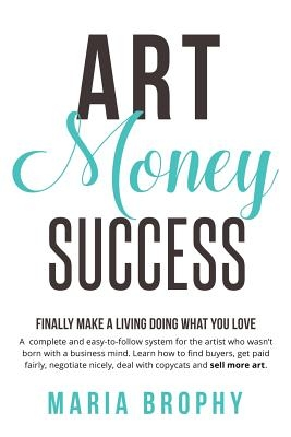 Art Money & Success: A complete and easy-to-follow system for the artist who wasn't born with a business mind. Learn how to find buyers, ge
