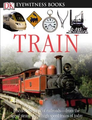 DK Eyewitness Books: Train: Discover the Story of Railroads from the Age of Steam to the High-Speed Trains O from the Age of Steam to the High-Spe [Wi