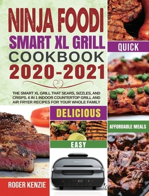 Ninja Foodi Smart XL Grill Cookbook 2020-2021: The Smart XL Grill That Sears, Sizzles, and Crisps. 6 in 1 Indoor Countertop Grill and Air Fryer Recipe