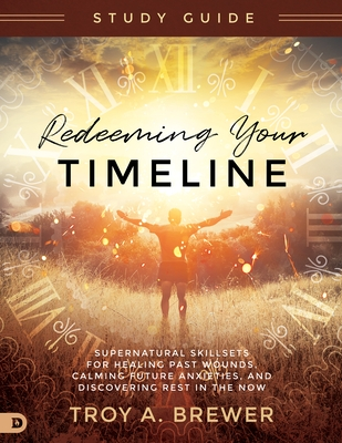 Redeeming Your Timeline Study Guide: Supernatural Skillsets for Healing Past Wounds, Calming Future Anxieties, and Discovering Rest in the Now