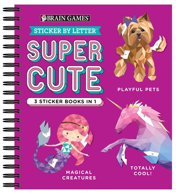 Brain Games - Sticker by Letter: Super Cute - 3 Sticker Books in 1 (Playful Pets, Totally Cool!, Magical Creatures)