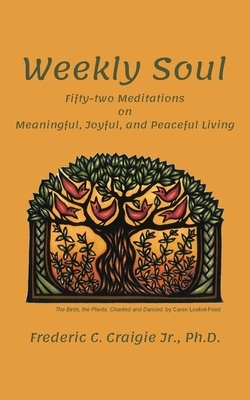 Weekly Soul: Fifty-two Meditations on Meaningful, Joyful, and Peaceful Living