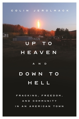 Up to Heaven and Down to Hell: Fracking, Freedom, and Community in an American Town