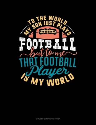 To The World My Son Just Plays Football But To Me That Football Player Is My World: Unruled Composition Book
