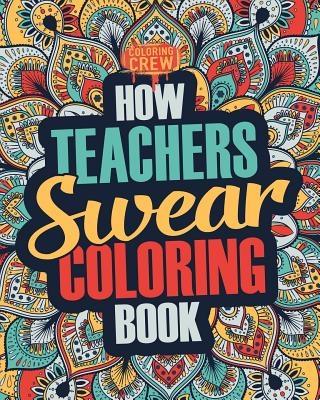 How Teachers Swear Coloring Book: A Funny, Irreverent, Clean Swear Word Teacher Coloring Book Gift Idea