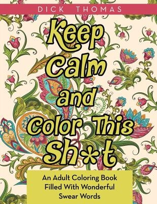 Keep Calm and Color This Sh*t: An Adult Coloring Book Filled With Wonderful Swear Words