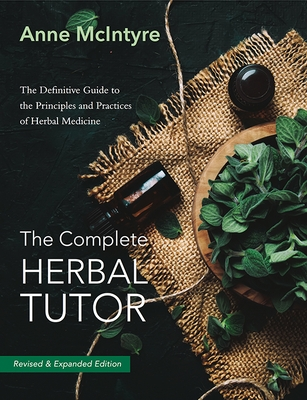 The Complete Herbal Tutor: The Definitive Guide to the Principles and Practices of Herbal Medicine (Second Edition)