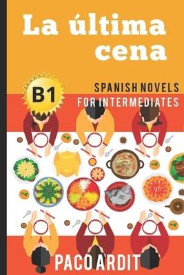Spanish Novels: La ?ltima cena (Spanish Novels for Intermediates - B1)
