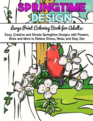 Large Print Coloring Book for Adults: Easy, Creative and Simple Springtime Designs with Flowers, Birds and More to Relieve Stress, Relax and Stay Zen