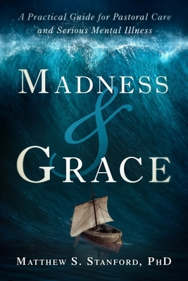 Madness and Grace: A Practical Guide for Pastoral Care and Serious Mental Illness