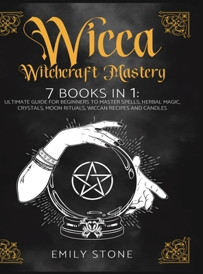 Wicca Witchcraft Mastery: 7 Books In 1: Ultimate Guide For Beginners to Master Spells, Herbal Magic, Crystals, Moon Rituals, Wiccan Recipes and