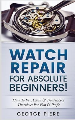 Watch Repair for Absolute Beginners!: How to Fix, Clean & Troubleshoot Timepieces for Fun & Profit