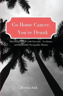 Go Home Cancer, You're Drunk