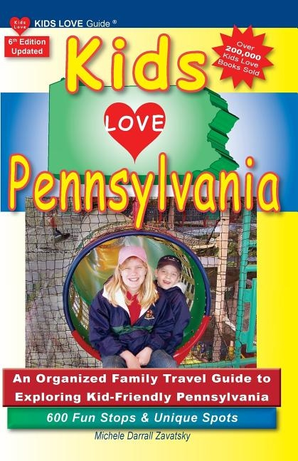 KIDS LOVE PENNSYLVANIA, 6th Edition: An Organized Family Travel Guide to Kid-Tested Pennsylvania. 600 Fun Stops & Unique Spots