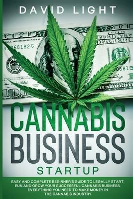 Cannabis Business Startup: Easy and complete beginner's guide to legally start, run and grow your successful cannabis business. Everything you ne