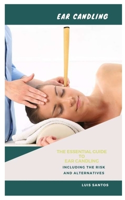Ear Candling: The Essential Guide to Ear Candling Including the Risk and Alternatives