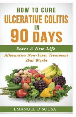 How To Cure Ulcerative Colitis In 90 Days: Alternative Non-Toxic Treatment That Works
