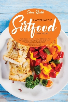 Mastering Тне Ѕіrtfood Diet: A Workbook To Help You Understand The Sirtfood Diet For Weight Loss With Easy And Delicious