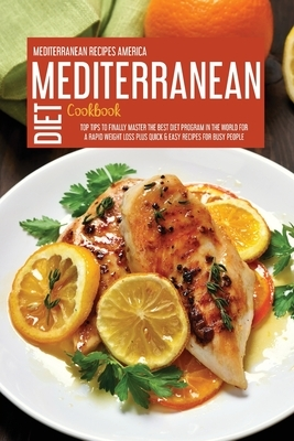 Mediterranean Diet Cookbook: Top Tips To Finally Master The Best Diet Program In The World For A Rapid Weight Loss Plus Quick & Easy Recipes For Bu