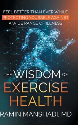 The Wisdom of Exercise Health: Feel Better Than Ever While Protecting Yourself Against A Wide Range of Illnesses.