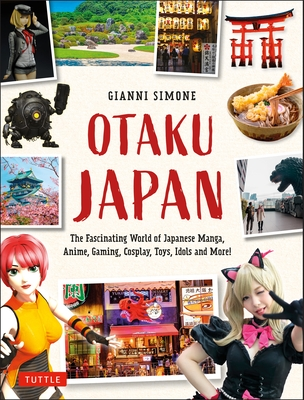 Otaku Japan: The Fascinating World of Japanese Manga, Anime, Gaming, Cosplay, Toys, Idols and More! (Covers Over 450 Locations with