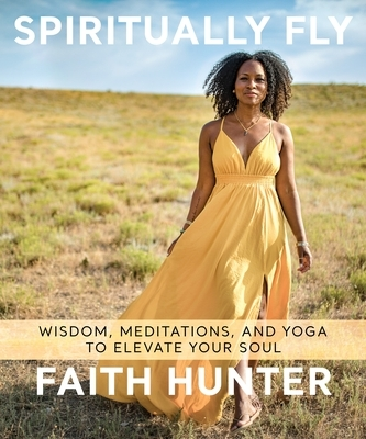 Spiritually Fly: Wisdom, Meditations, and Yoga to Elevate Your Soul