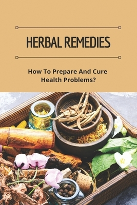 Herbal Remedies: How To Prepare And Cure Health Problems?: The Lost Book Of Herbal Remedies Review