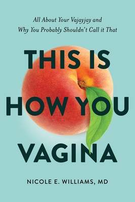 This Is How You Vagina: All about Your Vajayjay and Why You Probably Shouldn't Call It That