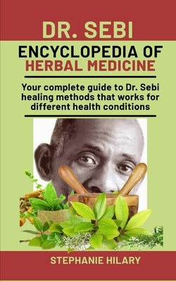 Dr. Sebi Encyclopedia Of Herbal Medicine: Your complete guide to Dr. Sebi healing methods that works for different health conditions