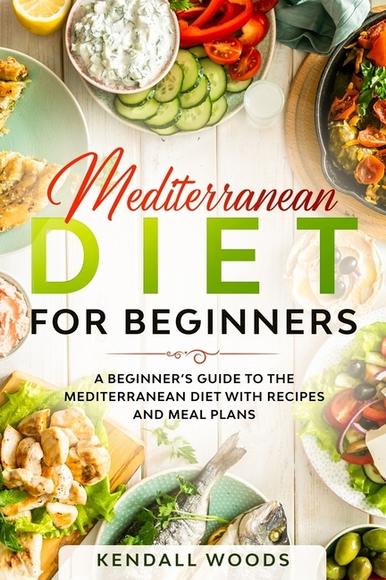 Mediterranean Diet for Beginners: A Beginner's Guide to the Mediterranean Diet with Recipes and Meal Plans