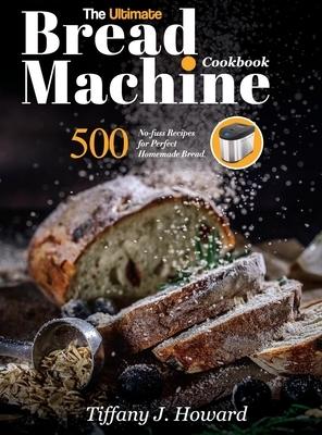 The Ultimate Bread Machine Cookbook: 500 No-fuss Recipes for Perfect Homemade Bread