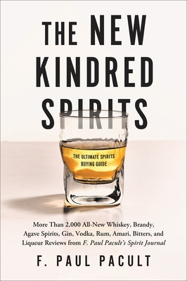 The New Kindred Spirits: More Than 2,000 All-New Whiskey, Brandy, Agave Spirits, Gin, Vodka, Rum, Amari, Bitters, and Liqueur Reviews from F. P